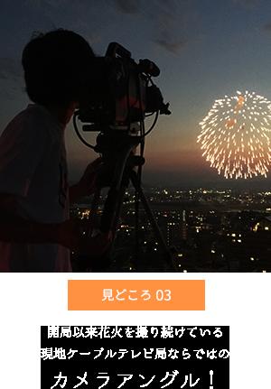 見どころ 03 開局以来花火を撮り続けている現地ケーブルテレビ局ならではのカメラアングル!